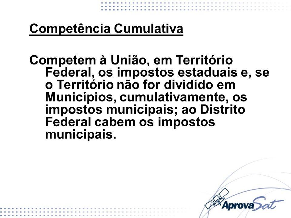 Competência Cumulativa Competem à União, em Território Federal, os impostos estaduais e, se o Território não for dividido em Municípios, cumulativamen