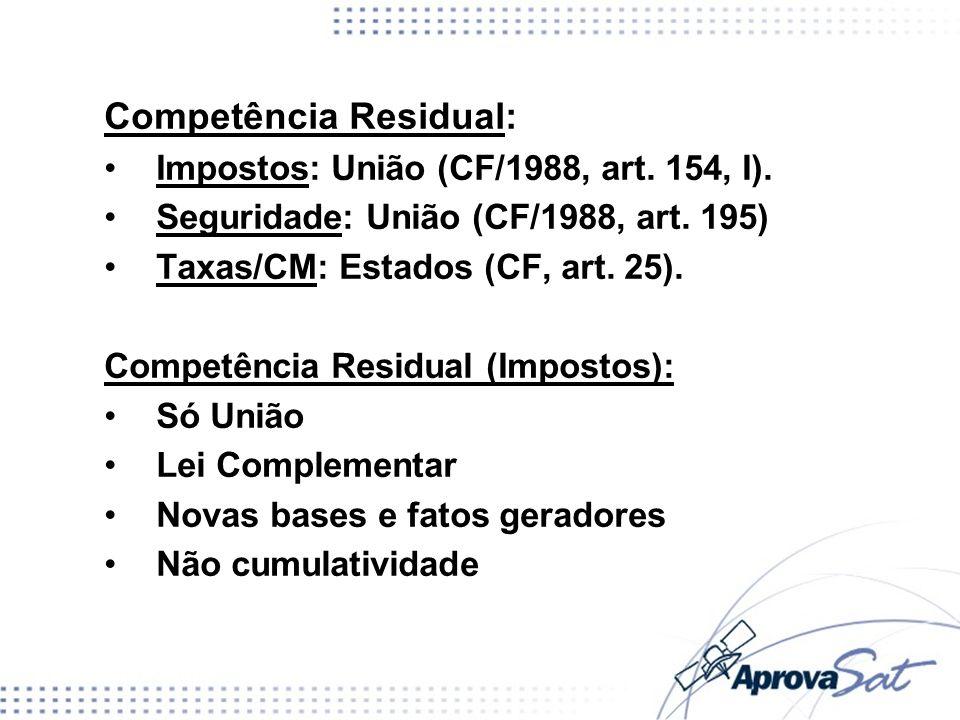 Competência Residual: Impostos: União (CF/1988, art. 154, I). Seguridade: União (CF/1988, art. 195) Taxas/CM: Estados (CF, art. 25). Competência Resid