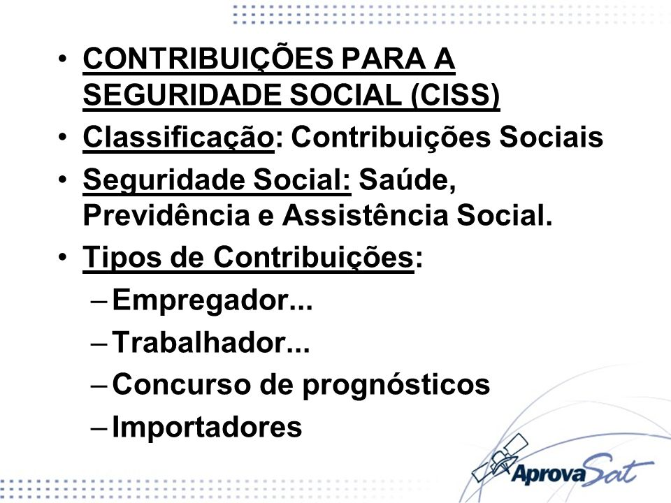 CONTRIBUIÇÕES PARA A SEGURIDADE SOCIAL (CISS) Classificação: Contribuições Sociais Seguridade Social: Saúde, Previdência e Assistência Social. Tipos d