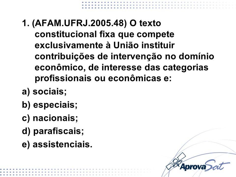 1. (AFAM.UFRJ.2005.48) O texto constitucional fixa que compete exclusivamente à União instituir contribuições de intervenção no domínio econômico, de