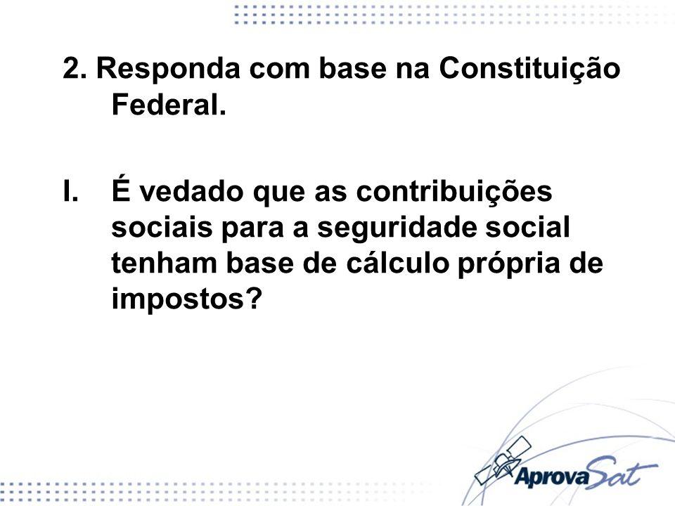 2. Responda com base na Constituição Federal. I. É vedado que as contribuições sociais para a seguridade social tenham base de cálculo própria de impo