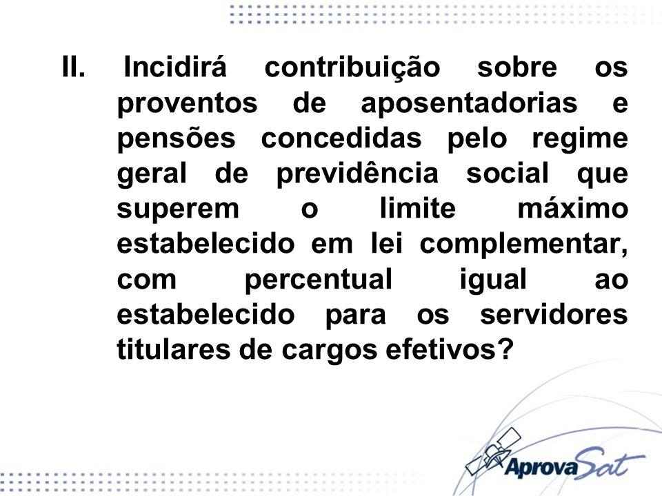 II. Incidirá contribuição sobre os proventos de aposentadorias e pensões concedidas pelo regime geral de previdência social que superem o limite máxim