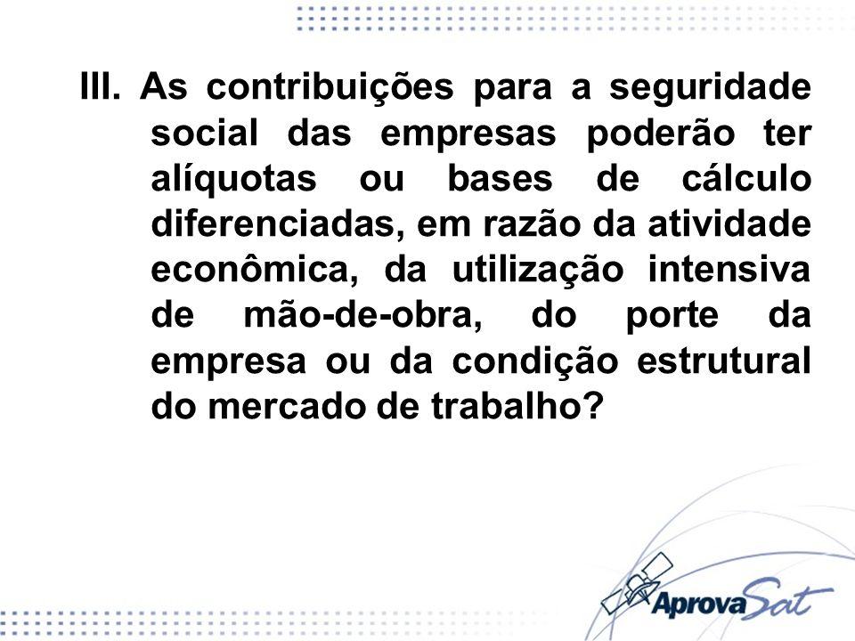 III. As contribuições para a seguridade social das empresas poderão ter alíquotas ou bases de cálculo diferenciadas, em razão da atividade econômica,