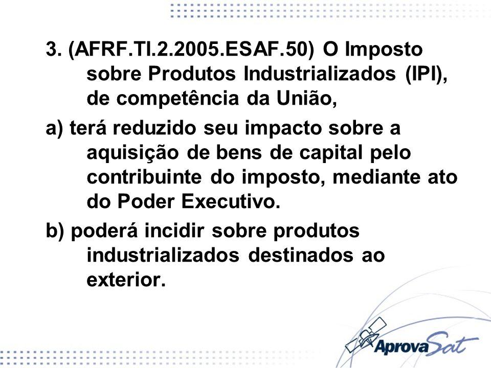3. (AFRF.TI.2.2005.ESAF.50) O Imposto sobre Produtos Industrializados (IPI), de competência da União, a) terá reduzido seu impacto sobre a aquisição d