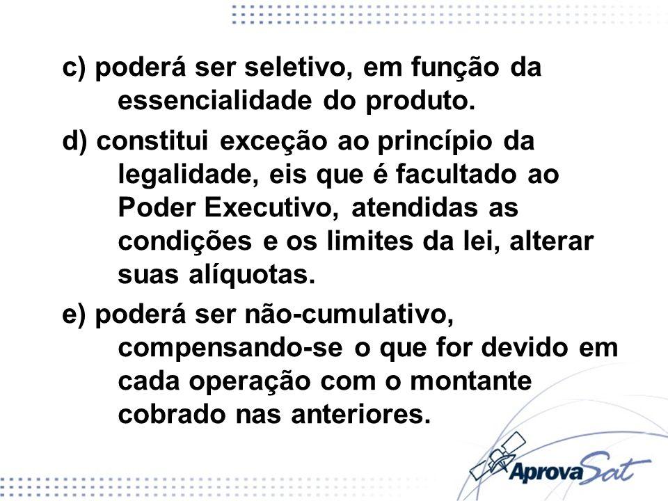 c) poderá ser seletivo, em função da essencialidade do produto. d) constitui exceção ao princípio da legalidade, eis que é facultado ao Poder Executiv