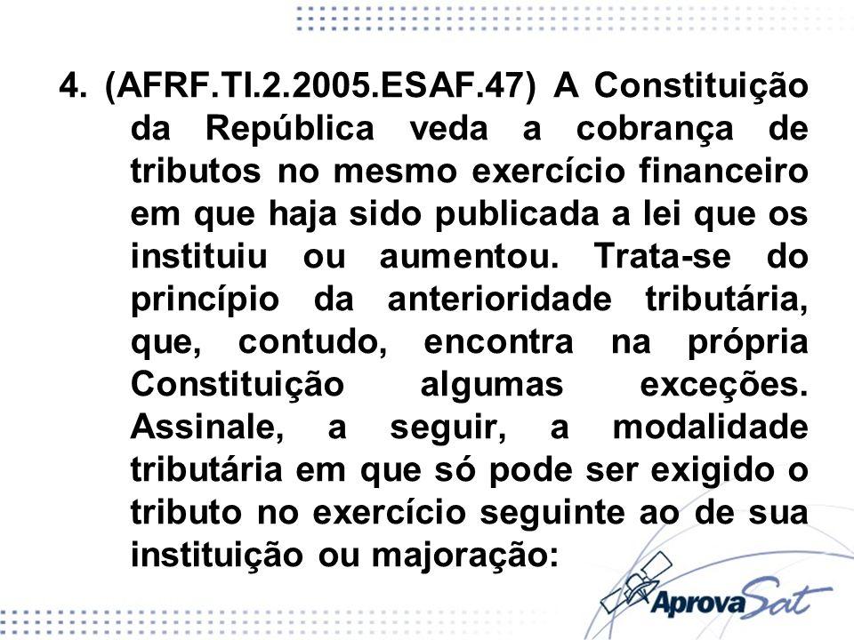 4. (AFRF.TI.2.2005.ESAF.47) A Constituição da República veda a cobrança de tributos no mesmo exercício financeiro em que haja sido publicada a lei que