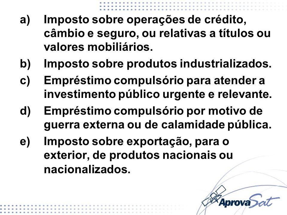 a)Imposto sobre operações de crédito, câmbio e seguro, ou relativas a títulos ou valores mobiliários. b)Imposto sobre produtos industrializados. c)Emp