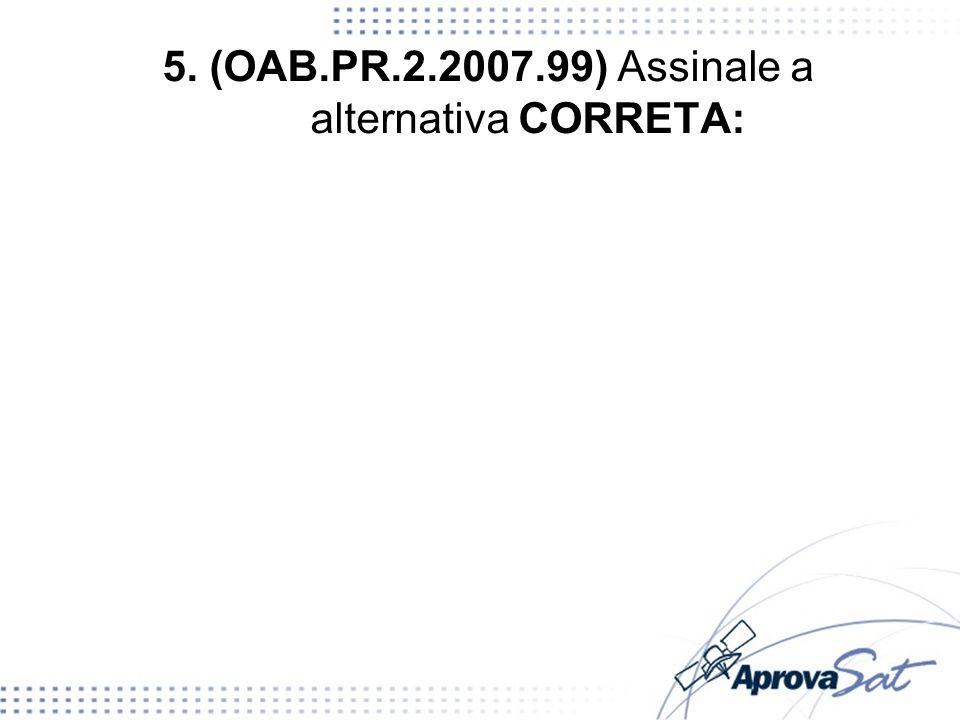 5. (OAB.PR.2.2007.99) Assinale a alternativa CORRETA: