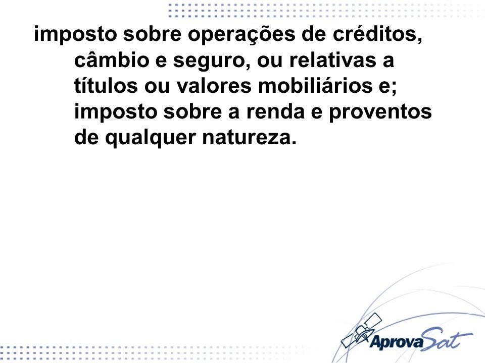 imposto sobre operações de créditos, câmbio e seguro, ou relativas a títulos ou valores mobiliários e; imposto sobre a renda e proventos de qualquer n