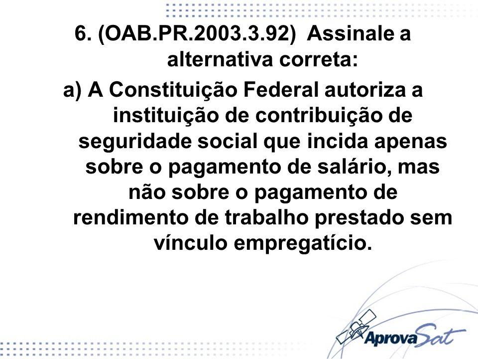 6. (OAB.PR.2003.3.92) Assinale a alternativa correta: a) A Constituição Federal autoriza a instituição de contribuição de seguridade social que incida