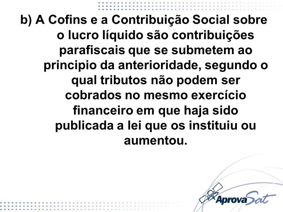 b) A Cofins e a Contribuição Social sobre o lucro líquido são contribuições parafiscais que se submetem ao principio da anterioridade, segundo o qual