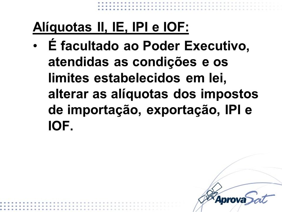 Alíquotas II, IE, IPI e IOF: É facultado ao Poder Executivo, atendidas as condições e os limites estabelecidos em lei, alterar as alíquotas dos impost