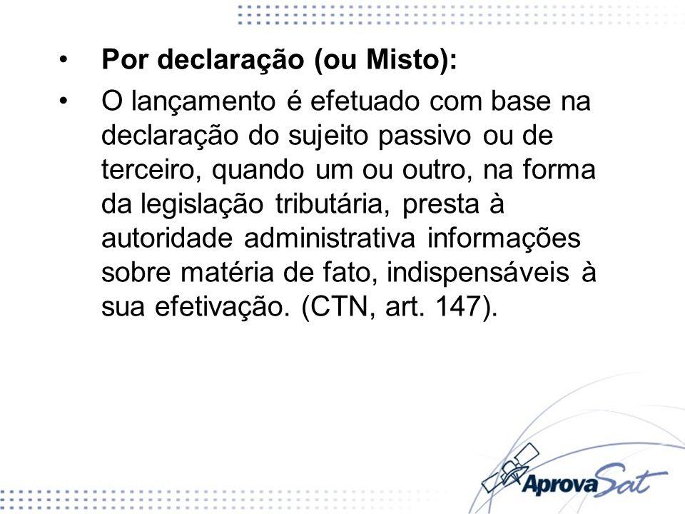 Por declaração (ou Misto): O lançamento é efetuado com base na declaração do sujeito passivo ou de terceiro, quando um ou outro, na forma da legislaçã