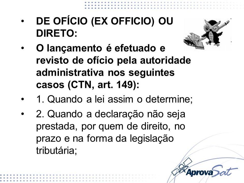 DE OFÍCIO (EX OFFICIO) OU DIRETO: O lançamento é efetuado e revisto de ofício pela autoridade administrativa nos seguintes casos (CTN, art. 149): 1. Q