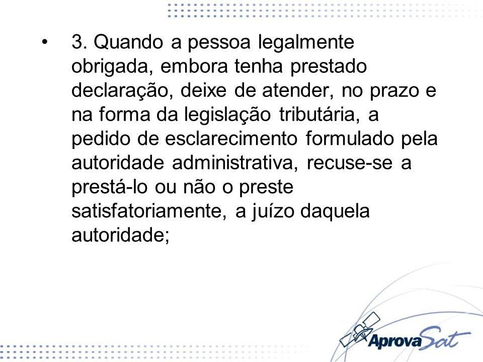 3. Quando a pessoa legalmente obrigada, embora tenha prestado declaração, deixe de atender, no prazo e na forma da legislação tributária, a pedido de