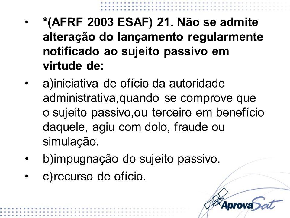 *(AFRF 2003 ESAF) 21. Não se admite alteração do lançamento regularmente notificado ao sujeito passivo em virtude de: a)iniciativa de ofício da autori