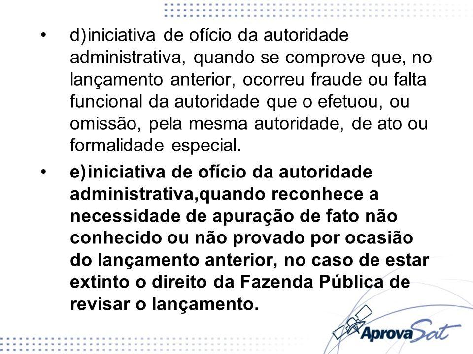 d)iniciativa de ofício da autoridade administrativa, quando se comprove que, no lançamento anterior, ocorreu fraude ou falta funcional da autoridade q