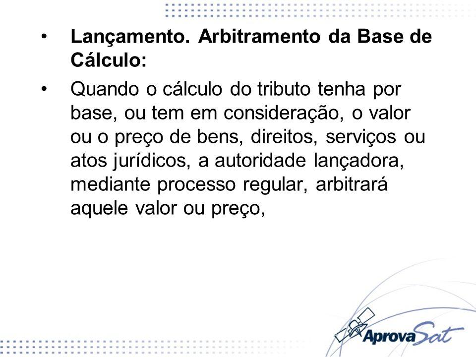 Lançamento. Arbitramento da Base de Cálculo: Quando o cálculo do tributo tenha por base, ou tem em consideração, o valor ou o preço de bens, direitos,