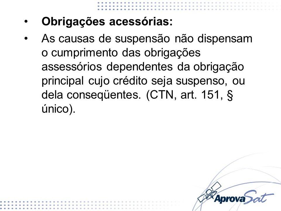 Obrigações acessórias: As causas de suspensão não dispensam o cumprimento das obrigações assessórios dependentes da obrigação principal cujo crédito s