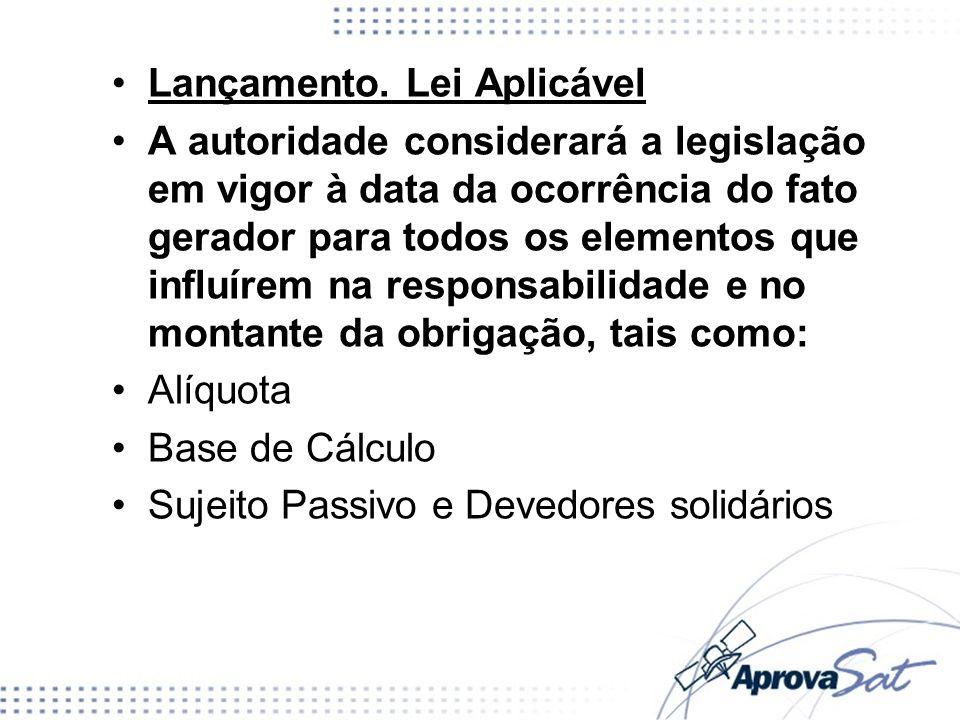 Lançamento. Lei Aplicável A autoridade considerará a legislação em vigor à data da ocorrência do fato gerador para todos os elementos que influírem na