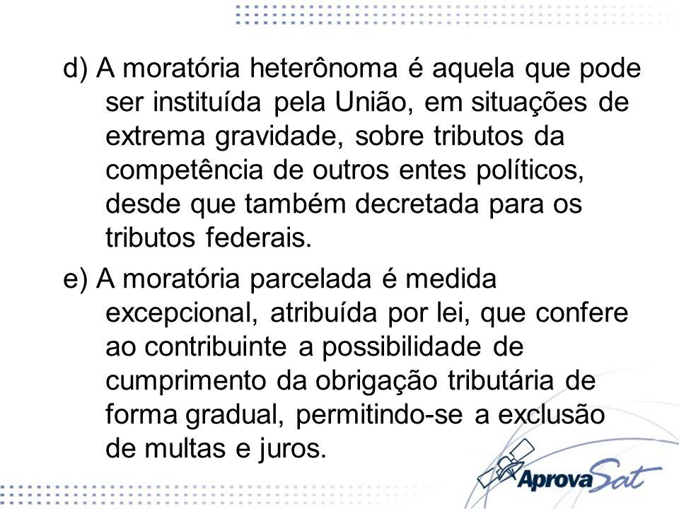 d) A moratória heterônoma é aquela que pode ser instituída pela União, em situações de extrema gravidade, sobre tributos da competência de outros ente