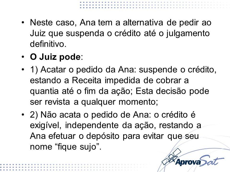 Neste caso, Ana tem a alternativa de pedir ao Juiz que suspenda o crédito até o julgamento definitivo. O Juiz pode: 1) Acatar o pedido da Ana: suspend