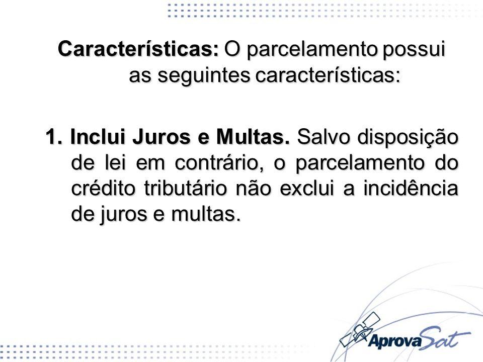 Características: O parcelamento possui as seguintes características: 1. Inclui Juros e Multas. Salvo disposição de lei em contrário, o parcelamento do