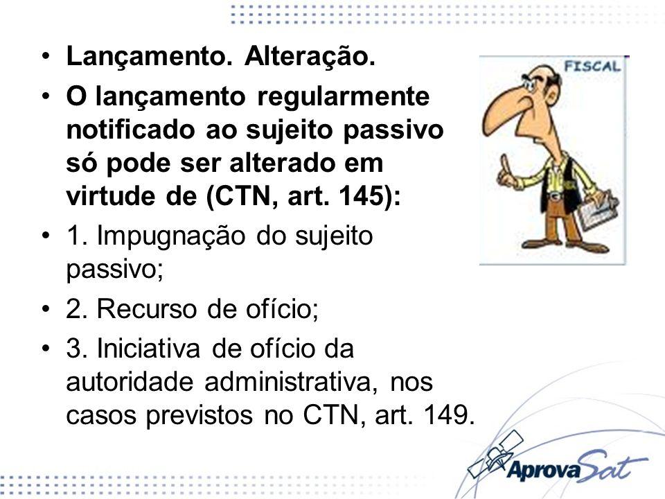 Lançamento. Alteração. O lançamento regularmente notificado ao sujeito passivo só pode ser alterado em virtude de (CTN, art. 145): 1. Impugnação do su