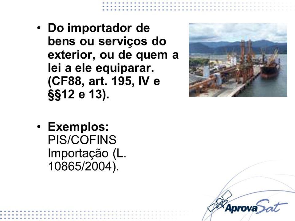 Do importador de bens ou serviços do exterior, ou de quem a lei a ele equiparar. (CF88, art. 195, IV e §§12 e 13). Exemplos: PIS/COFINS Importação (L.