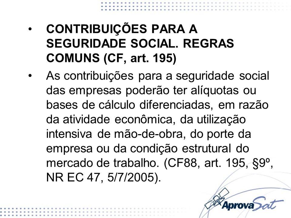 CONTRIBUIÇÕES PARA A SEGURIDADE SOCIAL. REGRAS COMUNS (CF, art. 195) As contribuições para a seguridade social das empresas poderão ter alíquotas ou b