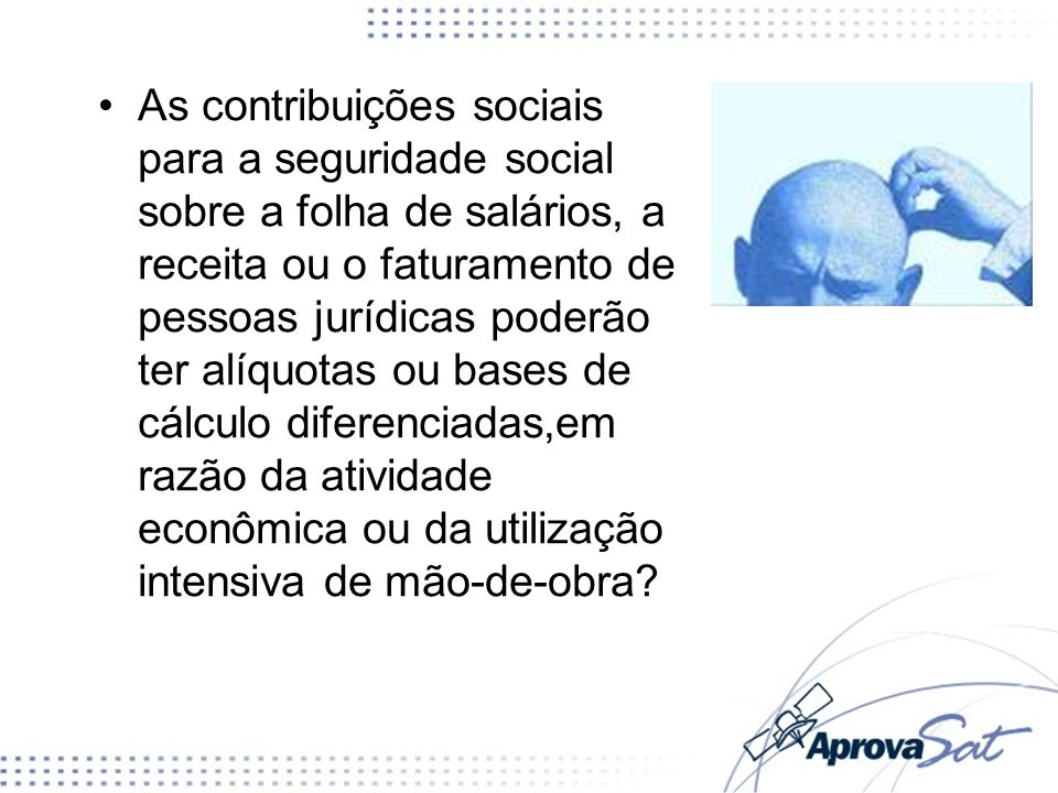 As contribuições sociais para a seguridade social sobre a folha de salários, a receita ou o faturamento de pessoas jurídicas poderão ter alíquotas ou
