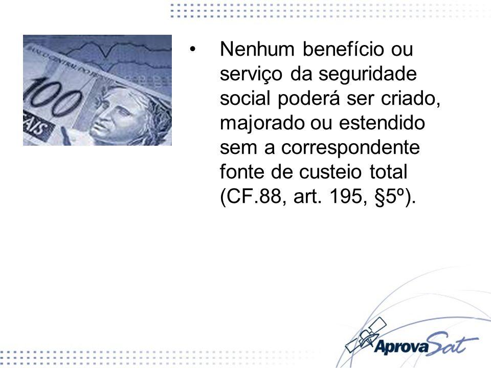 Nenhum benefício ou serviço da seguridade social poderá ser criado, majorado ou estendido sem a correspondente fonte de custeio total (CF.88, art. 195