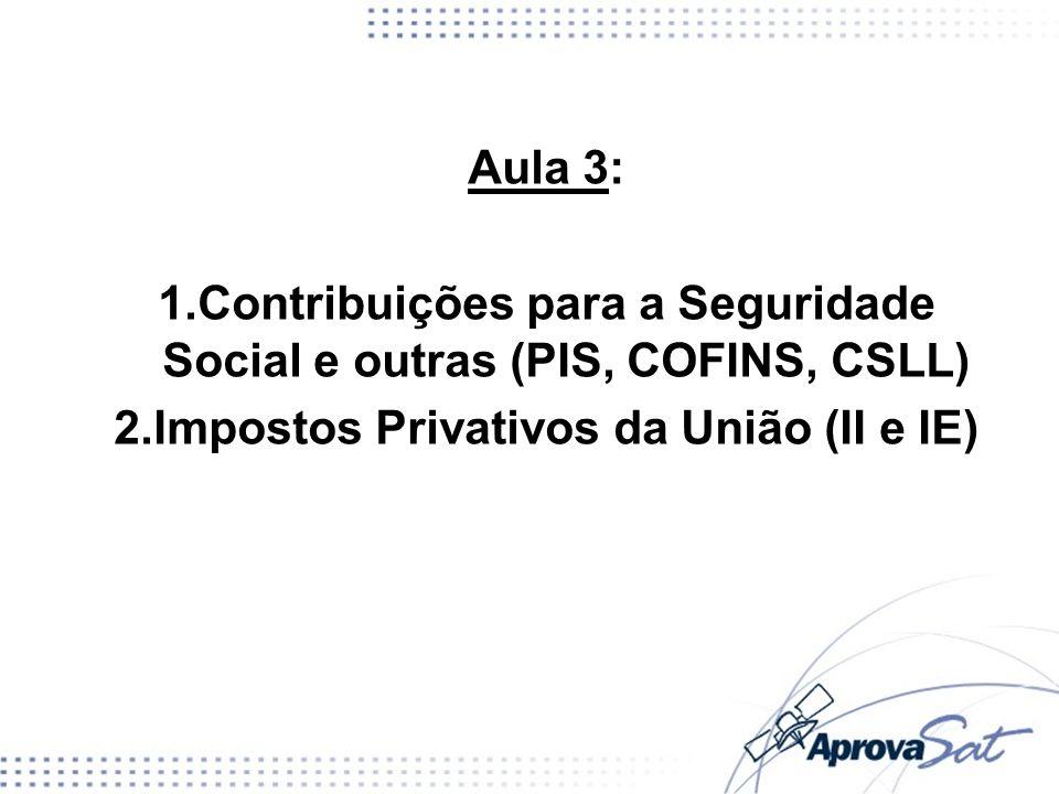 Aula 3: 1.Contribuições para a Seguridade Social e outras (PIS, COFINS, CSLL) 2.Impostos Privativos da União (II e IE)