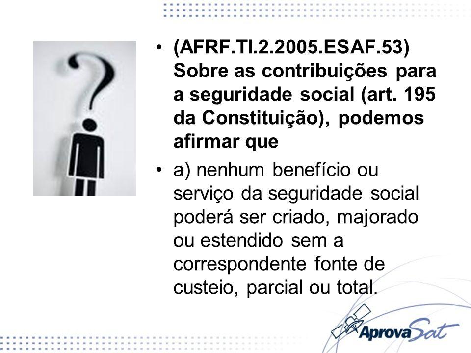 (AFRF.TI.2.2005.ESAF.53) Sobre as contribuições para a seguridade social (art. 195 da Constituição), podemos afirmar que a) nenhum benefício ou serviç