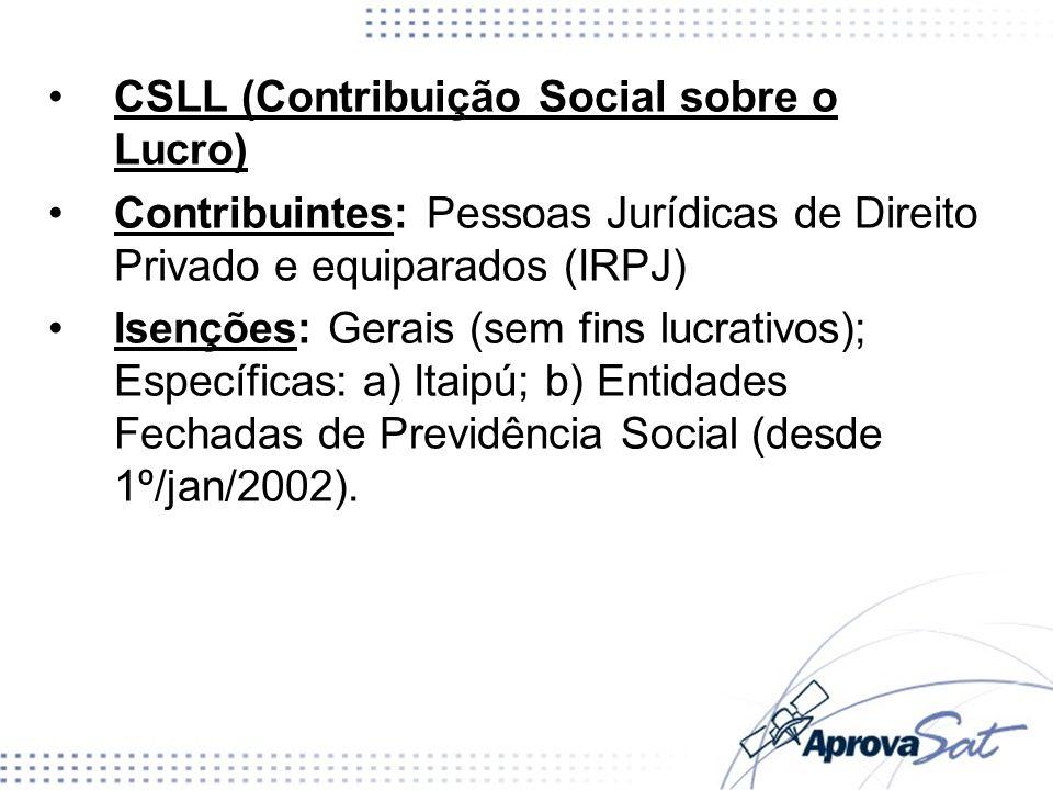 CSLL (Contribuição Social sobre o Lucro) Contribuintes: Pessoas Jurídicas de Direito Privado e equiparados (IRPJ) Isenções: Gerais (sem fins lucrativo