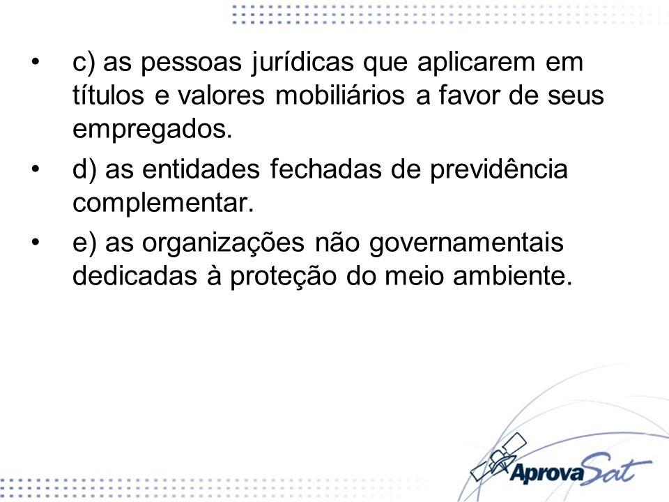 c) as pessoas jurídicas que aplicarem em títulos e valores mobiliários a favor de seus empregados. d) as entidades fechadas de previdência complementa