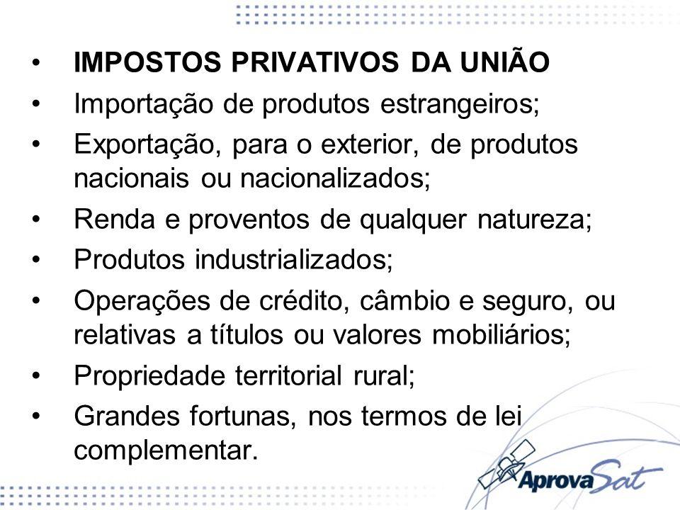 IMPOSTOS PRIVATIVOS DA UNIÃO Importação de produtos estrangeiros; Exportação, para o exterior, de produtos nacionais ou nacionalizados; Renda e proven