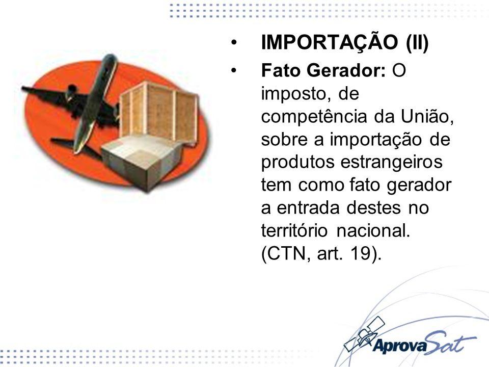IMPORTAÇÃO (II) Fato Gerador: O imposto, de competência da União, sobre a importação de produtos estrangeiros tem como fato gerador a entrada destes n