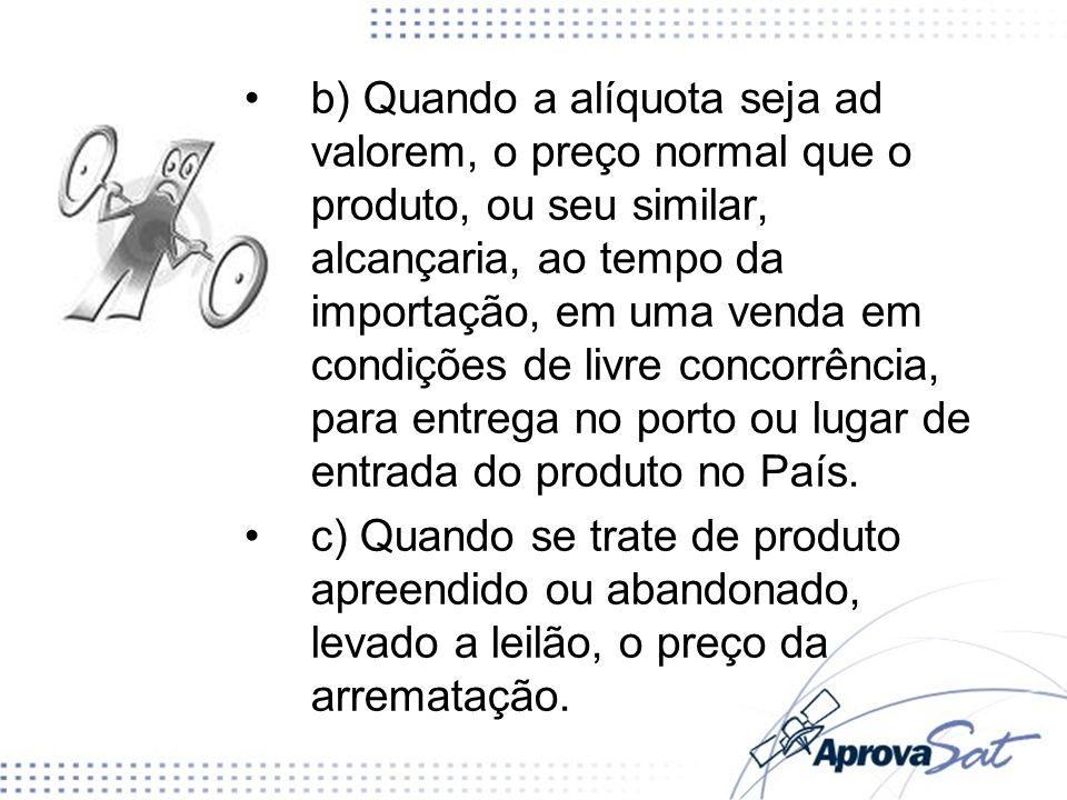 b) Quando a alíquota seja ad valorem, o preço normal que o produto, ou seu similar, alcançaria, ao tempo da importação, em uma venda em condições de l