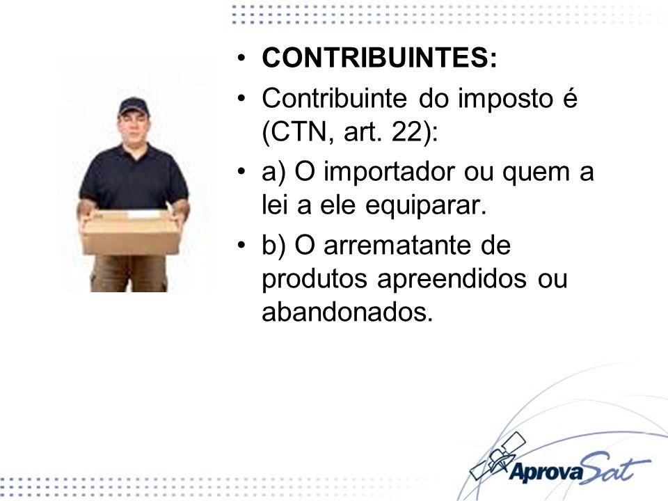 CONTRIBUINTES: Contribuinte do imposto é (CTN, art. 22): a) O importador ou quem a lei a ele equiparar. b) O arrematante de produtos apreendidos ou ab