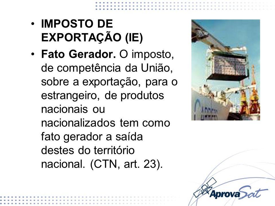 IMPOSTO DE EXPORTAÇÃO (IE) Fato Gerador. O imposto, de competência da União, sobre a exportação, para o estrangeiro, de produtos nacionais ou nacional