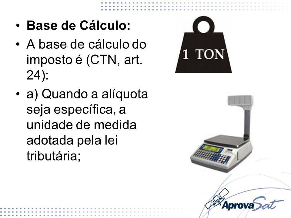 Base de Cálculo: A base de cálculo do imposto é (CTN, art. 24): a) Quando a alíquota seja específica, a unidade de medida adotada pela lei tributária;