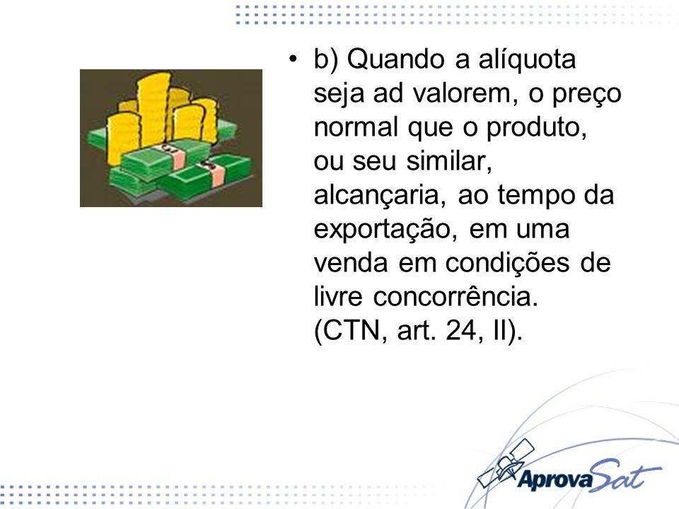b) Quando a alíquota seja ad valorem, o preço normal que o produto, ou seu similar, alcançaria, ao tempo da exportação, em uma venda em condições de l