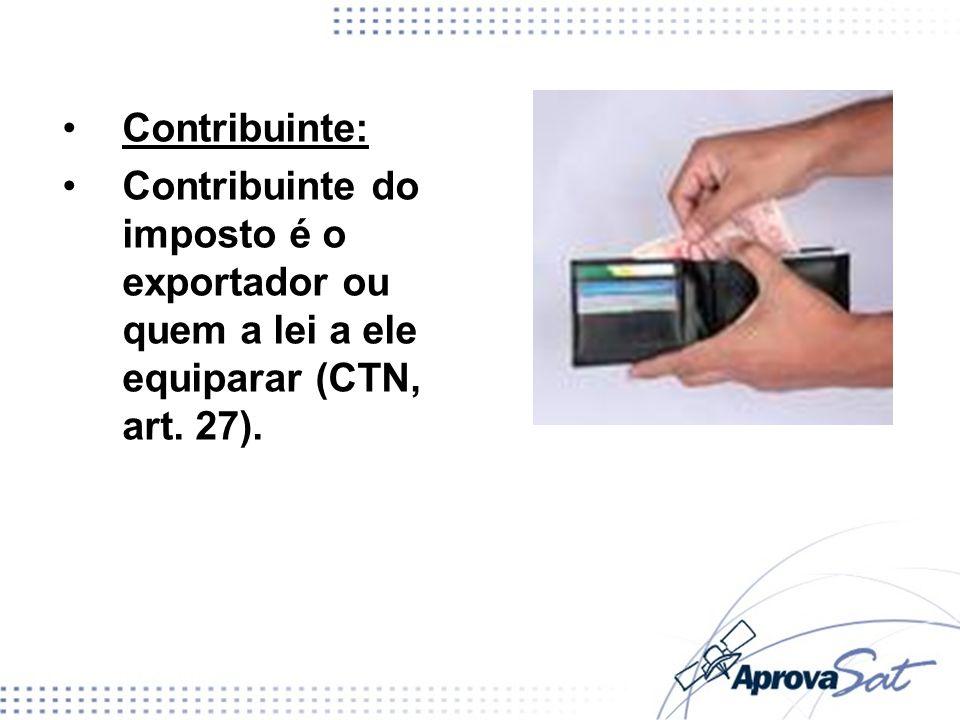 Contribuinte: Contribuinte do imposto é o exportador ou quem a lei a ele equiparar (CTN, art. 27).
