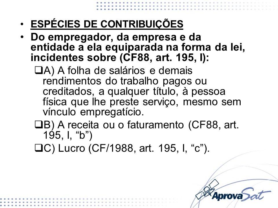 ESPÉCIES DE CONTRIBUIÇÕES Do empregador, da empresa e da entidade a ela equiparada na forma da lei, incidentes sobre (CF88, art. 195, I): A) A folha d