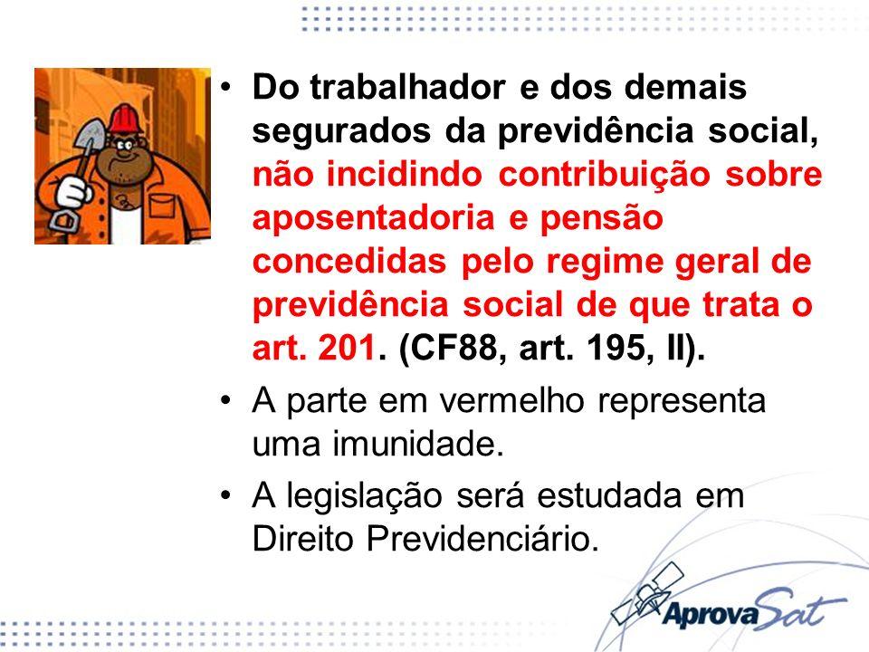 Do trabalhador e dos demais segurados da previdência social, não incidindo contribuição sobre aposentadoria e pensão concedidas pelo regime geral de p