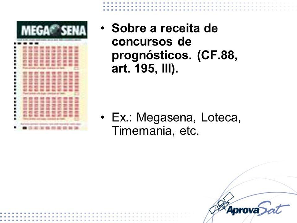 Sobre a receita de concursos de prognósticos. (CF.88, art. 195, III). Ex.: Megasena, Loteca, Timemania, etc.