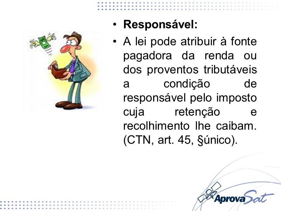Responsável: A lei pode atribuir à fonte pagadora da renda ou dos proventos tributáveis a condição de responsável pelo imposto cuja retenção e recolhi