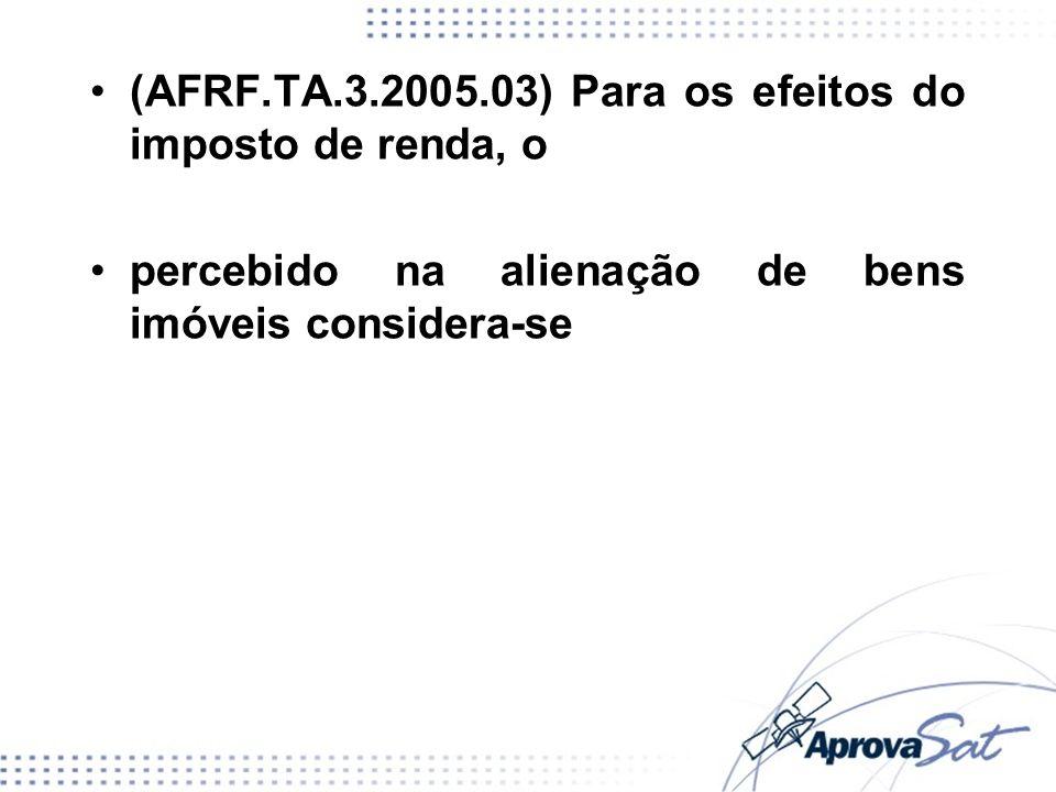 (AFRF.TA.3.2005.03) Para os efeitos do imposto de renda, o percebido na alienação de bens imóveis considera-se