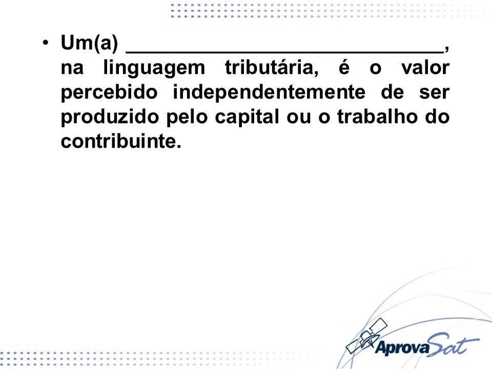 Um(a) ____________________________, na linguagem tributária, é o valor percebido independentemente de ser produzido pelo capital ou o trabalho do cont